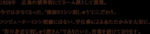 1958年 広島の繁華街にてネーム屋として開業。今では少なくなった、横振りミシン刺しゅうにこだわり、コンピューターミシン刺繍にはない、手仕事によるあたたかみを大切に、町の身近な刺しゅう屋さんでありたいと、営業を続けております。